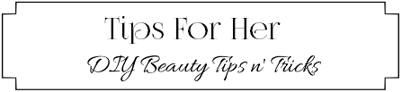 Tips For Her – DIY Beauty Tips & Tricks For Her